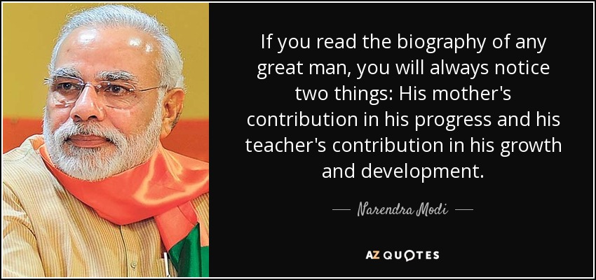 If you read the biography of any great man, you will always notice two things: His mother's contribution in his progress and his teacher's contribution in his growth and development. - Narendra Modi