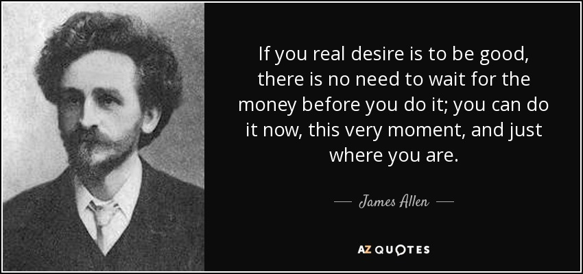 If you real desire is to be good, there is no need to wait for the money before you do it; you can do it now, this very moment, and just where you are. - James Allen