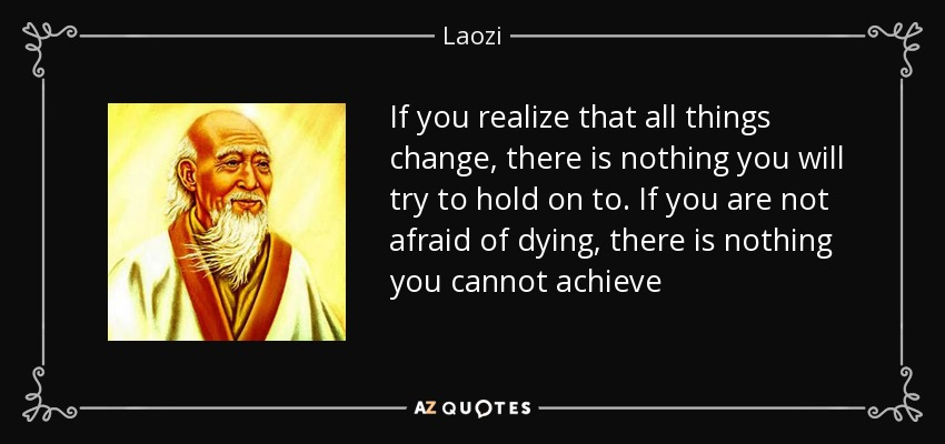 If you realize that all things change, there is nothing you will try to hold on to. If you are not afraid of dying, there is nothing you cannot achieve - Laozi