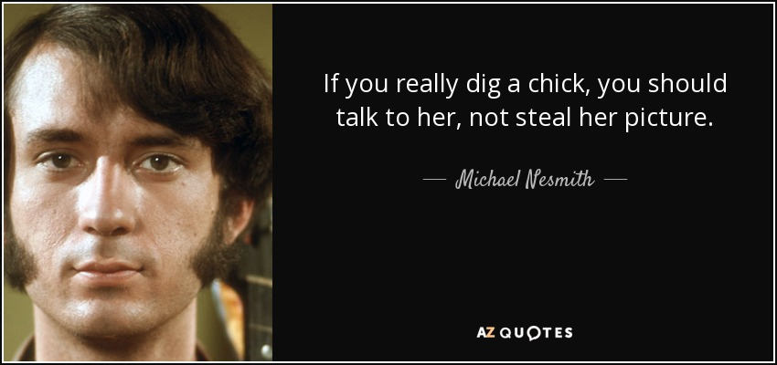 If you really dig a chick, you should talk to her, not steal her picture. - Michael Nesmith