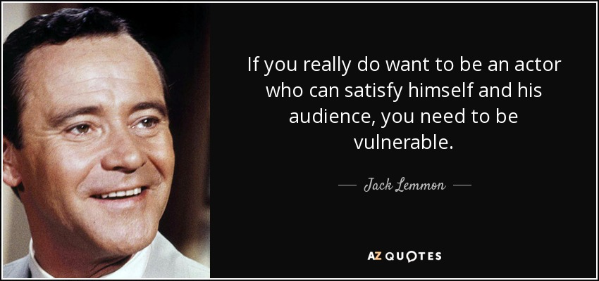 If you really do want to be an actor who can satisfy himself and his audience, you need to be vulnerable. - Jack Lemmon