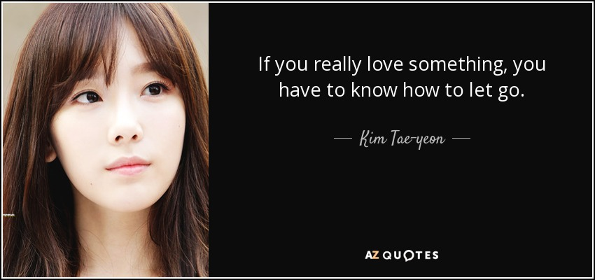 If you really love something, you have to know how to let go. - Kim Tae-yeon
