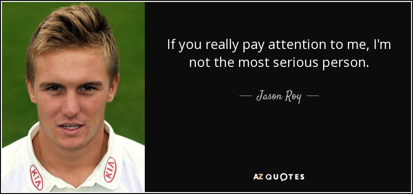 If you really pay attention to me, I'm not the most serious person. - Jason Roy