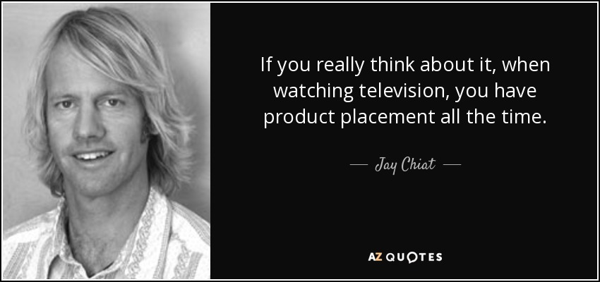 If you really think about it, when watching television, you have product placement all the time. - Jay Chiat