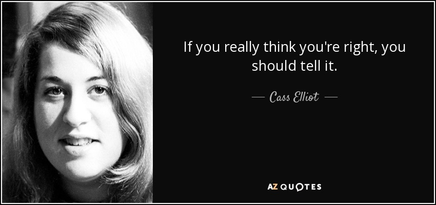 If you really think you're right, you should tell it. - Cass Elliot