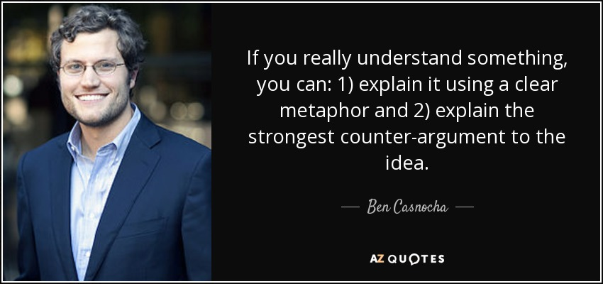 If you really understand something, you can: 1) explain it using a clear metaphor and 2) explain the strongest counter-argument to the idea. - Ben Casnocha