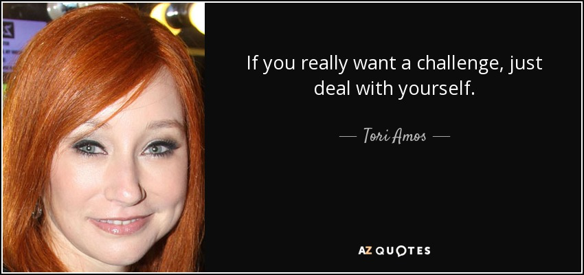 If you really want a challenge, just deal with yourself. - Tori Amos