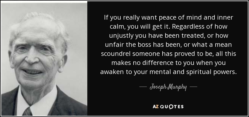 If you really want peace of mind and inner calm, you will get it. Regardless of how unjustly you have been treated, or how unfair the boss has been, or what a mean scoundrel someone has proved to be, all this makes no difference to you when you awaken to your mental and spiritual powers. - Joseph Murphy