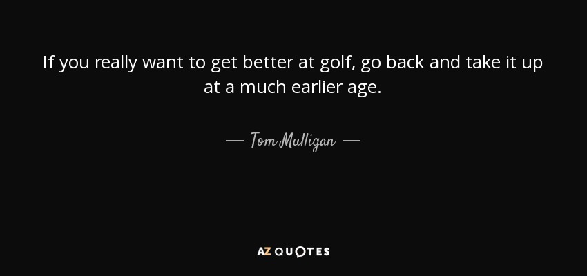 If you really want to get better at golf, go back and take it up at a much earlier age. - Tom Mulligan