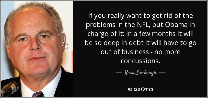 If you really want to get rid of the problems in the NFL, put Obama in charge of it: in a few months it will be so deep in debt it will have to go out of business - no more concussions. - Rush Limbaugh
