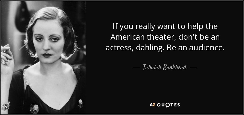 If you really want to help the American theater, don't be an actress, dahling. Be an audience. - Tallulah Bankhead