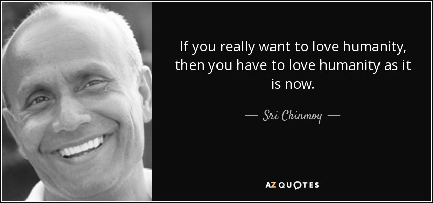 If you really want to love humanity, then you have to love humanity as it is now. - Sri Chinmoy