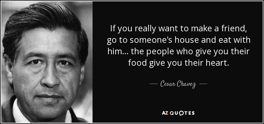 If you really want to make a friend, go to someone's house and eat with him... the people who give you their food give you their heart. - Cesar Chavez