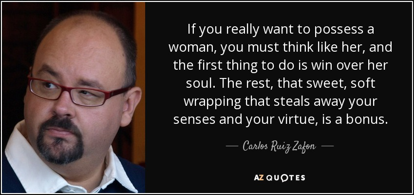 If you really want to possess a woman, you must think like her, and the first thing to do is win over her soul. The rest, that sweet, soft wrapping that steals away your senses and your virtue, is a bonus. - Carlos Ruiz Zafon