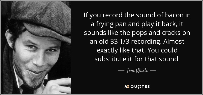 If you record the sound of bacon in a frying pan and play it back, it sounds like the pops and cracks on an old 33 1/3 recording. Almost exactly like that. You could substitute it for that sound. - Tom Waits