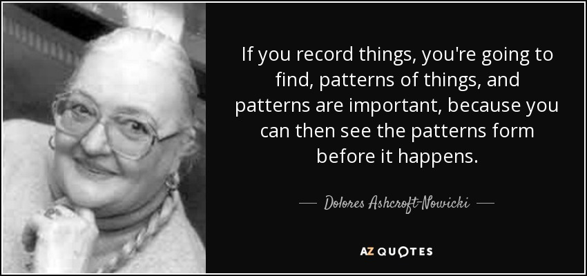 If you record things, you're going to find, patterns of things, and patterns are important, because you can then see the patterns form before it happens. - Dolores Ashcroft-Nowicki