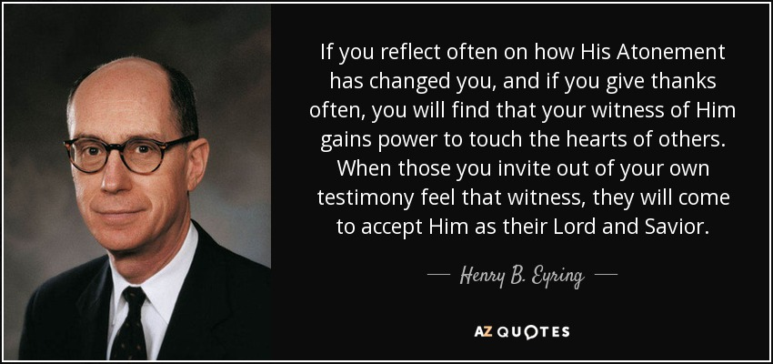 If you reflect often on how His Atonement has changed you, and if you give thanks often, you will find that your witness of Him gains power to touch the hearts of others. When those you invite out of your own testimony feel that witness, they will come to accept Him as their Lord and Savior. - Henry B. Eyring