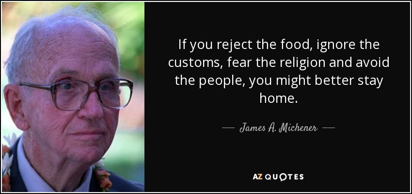 If you reject the food, ignore the customs, fear the religion and avoid the people, you might better stay home. - James A. Michener