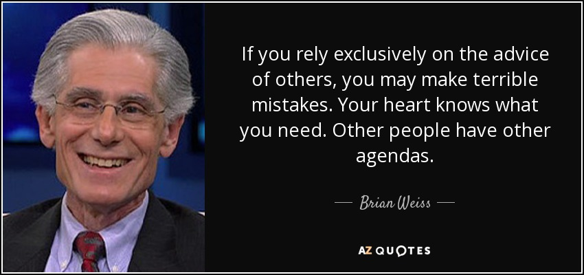 If you rely exclusively on the advice of others, you may make terrible mistakes. Your heart knows what you need. Other people have other agendas. - Brian Weiss