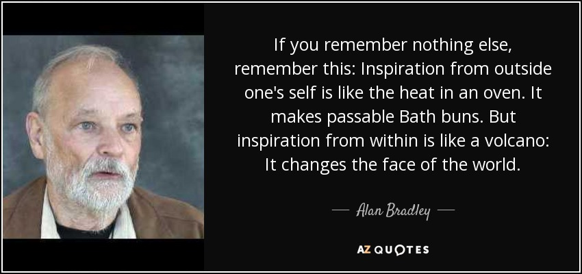 If you remember nothing else, remember this: Inspiration from outside one's self is like the heat in an oven. It makes passable Bath buns. But inspiration from within is like a volcano: It changes the face of the world. - Alan Bradley