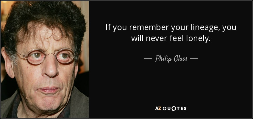 If you remember your lineage, you will never feel lonely. - Philip Glass