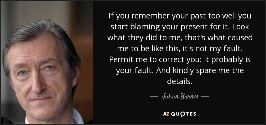 If you remember your past too well you start blaming your present for it. Look what they did to me, that's what caused me to be like this, it's not my fault. Permit me to correct you: it probably is your fault. And kindly spare me the details. - Julian Barnes