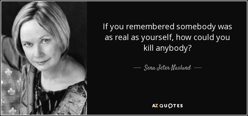 If you remembered somebody was as real as yourself, how could you kill anybody? - Sena Jeter Naslund