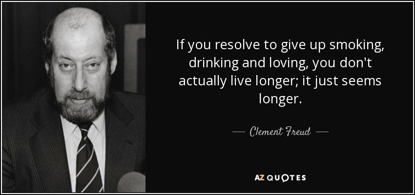 If you resolve to give up smoking, drinking and loving, you don't actually live longer; it just seems longer. - Clement Freud
