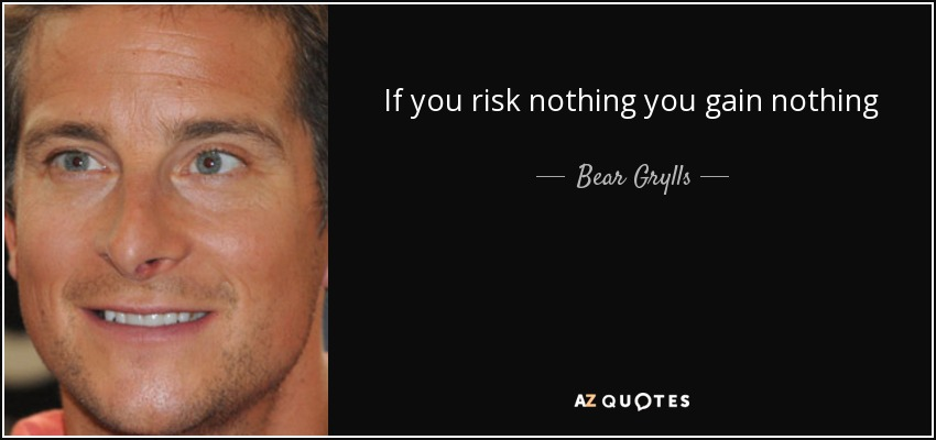 If you risk nothing you gain nothing - Bear Grylls