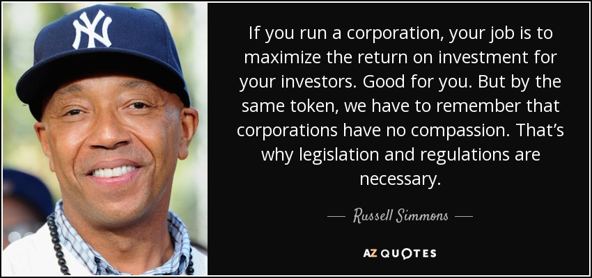 If you run a corporation, your job is to maximize the return on investment for your investors. Good for you. But by the same token, we have to remember that corporations have no compassion. That's why legislation and regulations are necessary. - Russell Simmons