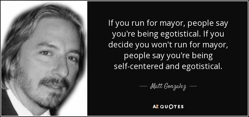 If you run for mayor, people say you're being egotistical. If you decide you won't run for mayor, people say you're being self-centered and egotistical. - Matt Gonzalez