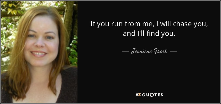 If you run from me, I will chase you, and I'll find you. - Jeaniene Frost