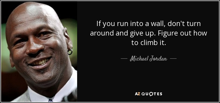 If you run into a wall, don't turn around and give up. Figure out how to climb it. - Michael Jordan