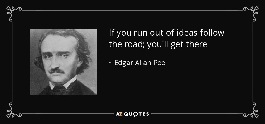 If you run out of ideas follow the road; you'll get there - Edgar Allan Poe