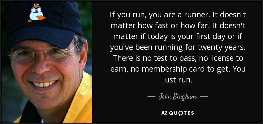 If you run, you are a runner. It doesn't matter how fast or how far. It doesn't matter if today is your first day or if you've been running for twenty years. There is no test to pass, no license to earn, no membership card to get. You just run. - John Bingham