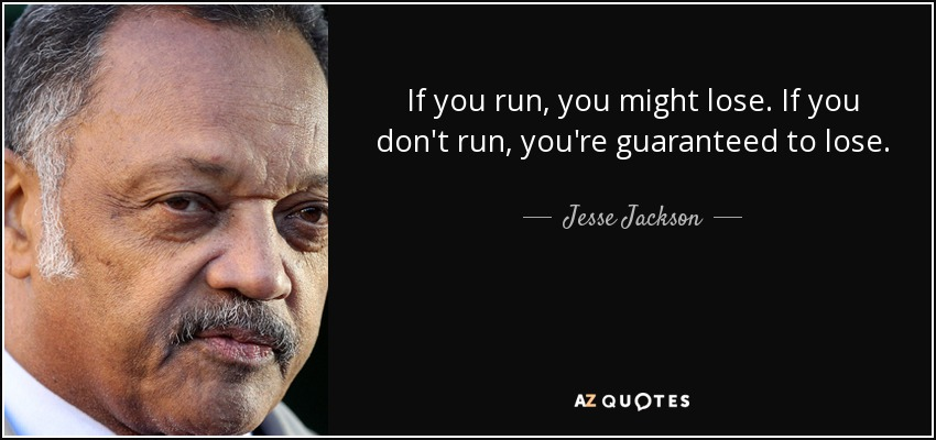If you run, you might lose. If you don't run, you're guaranteed to lose. - Jesse Jackson