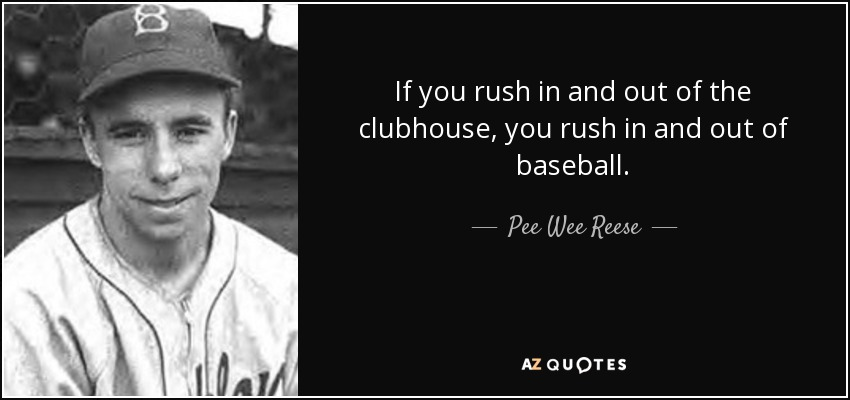 If you rush in and out of the clubhouse, you rush in and out of baseball. - Pee Wee Reese