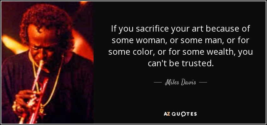 If you sacrifice your art because of some woman, or some man, or for some color, or for some wealth, you can't be trusted. - Miles Davis