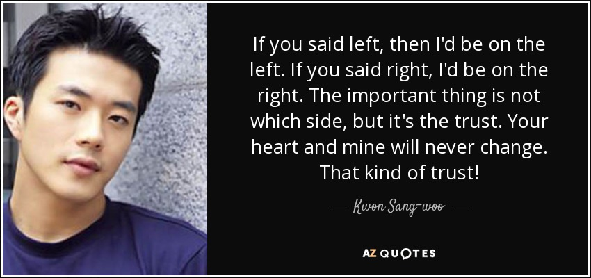 If you said left, then I'd be on the left. If you said right, I'd be on the right. The important thing is not which side, but it's the trust. Your heart and mine will never change. That kind of trust! - Kwon Sang-woo