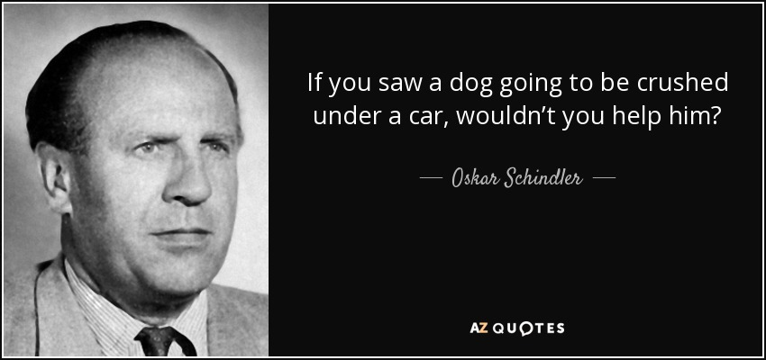 If you saw a dog going to be crushed under a car, wouldn't you help him? - Oskar Schindler
