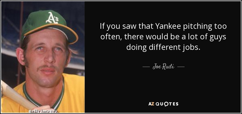 If you saw that Yankee pitching too often, there would be a lot of guys doing different jobs. - Joe Rudi