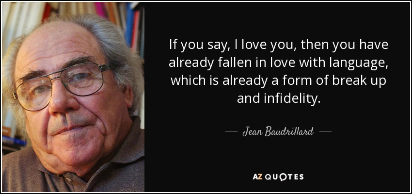 If you say, I love you, then you have already fallen in love with language, which is already a form of break up and infidelity. - Jean Baudrillard