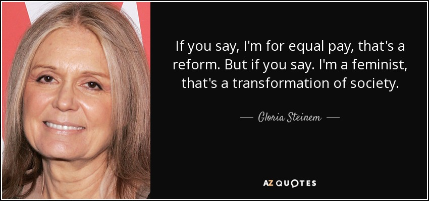 If you say, I'm for equal pay, that's a reform. But if you say. I'm a feminist, that's a transformation of society. - Gloria Steinem