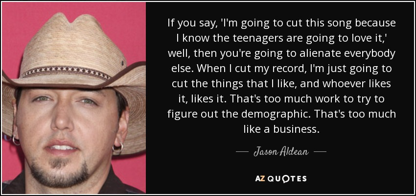 If you say, 'I'm going to cut this song because I know the teenagers are going to love it,' well, then you're going to alienate everybody else. When I cut my record, I'm just going to cut the things that I like, and whoever likes it, likes it. That's too much work to try to figure out the demographic. That's too much like a business. - Jason Aldean