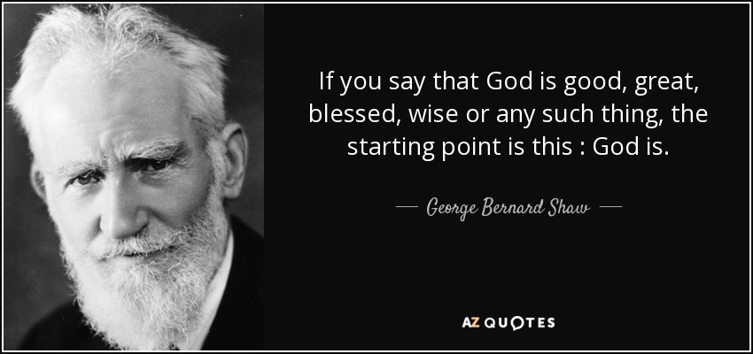 If you say that God is good, great, blessed, wise or any such thing, the starting point is this : God is. - George Bernard Shaw