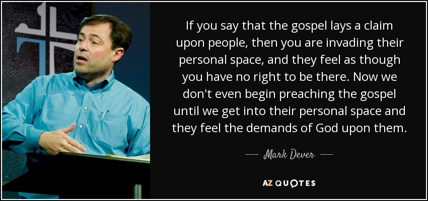 If you say that the gospel lays a claim upon people, then you are invading their personal space, and they feel as though you have no right to be there. Now we don't even begin preaching the gospel until we get into their personal space and they feel the demands of God upon them. - Mark Dever