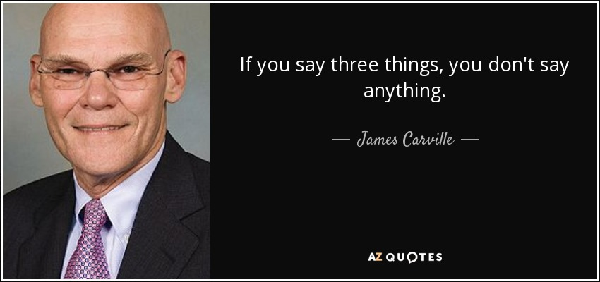 If you say three things, you don't say anything. - James Carville