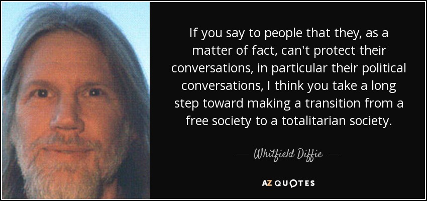 If you say to people that they, as a matter of fact, can't protect their conversations, in particular their political conversations, I think you take a long step toward making a transition from a free society to a totalitarian society. - Whitfield Diffie