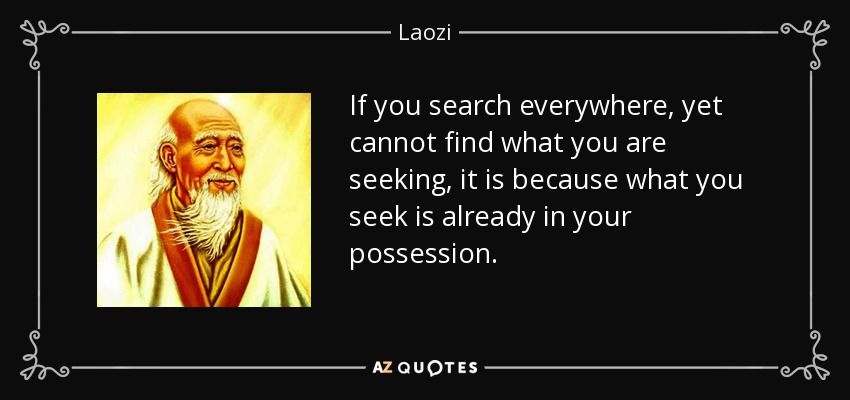 If you search everywhere, yet cannot find what you are seeking, it is because what you seek is already in your possession. - Laozi