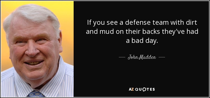 If you see a defense team with dirt and mud on their backs they've had a bad day. - John Madden